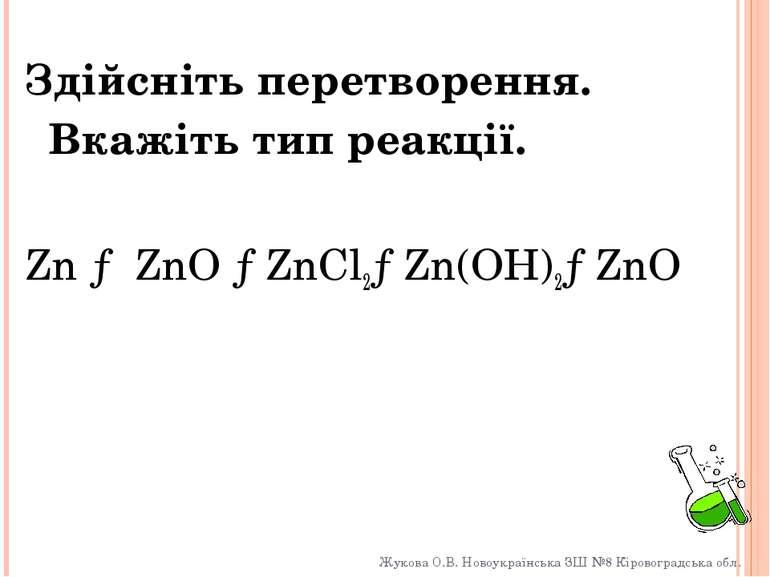 Здійсніть перетворення. Вкажіть тип реакції. Zn → ZnO →ZnCl2→Zn(OH)2→ZnO Жуко...