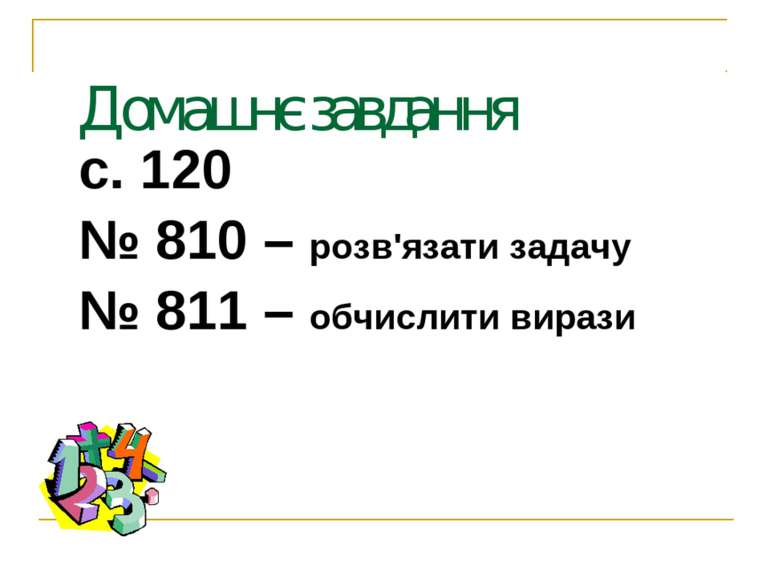 Домашнє завдання с. 120 № 810 – розв'язати задачу № 811 – обчислити вирази