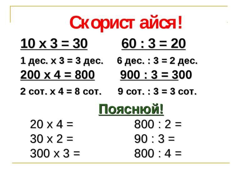 Скористайся! 10 х 3 = 30 60 : 3 = 20 1 дес. х 3 = 3 дес. 6 дес. : 3 = 2 дес. ...