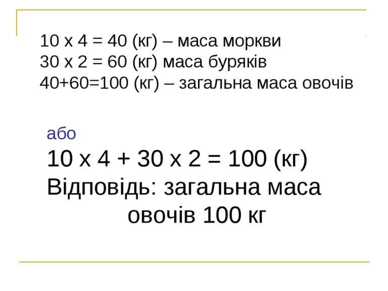 10 х 4 = 40 (кг) – маса моркви 30 х 2 = 60 (кг) маса буряків 40+60=100 (кг) –...