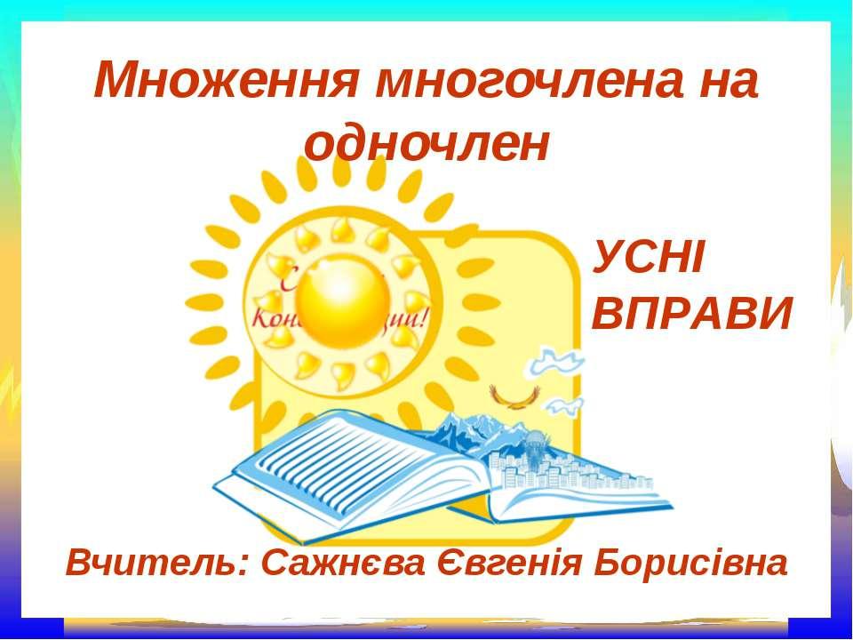 Множення многочлена на одночлен Вчитель: Сажнєва Євгенія Борисівна УСНІ ВПРАВИ