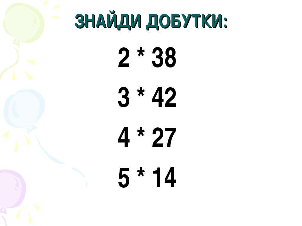 ЗНАЙДИ ДОБУТКИ: 2 * 38 3 * 42 4 * 27 5 * 14