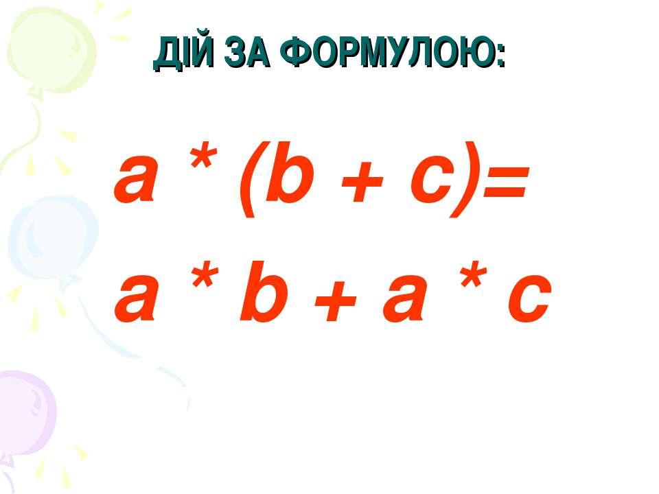 ДІЙ ЗА ФОРМУЛОЮ: a * (b + c)= a * b + a * c