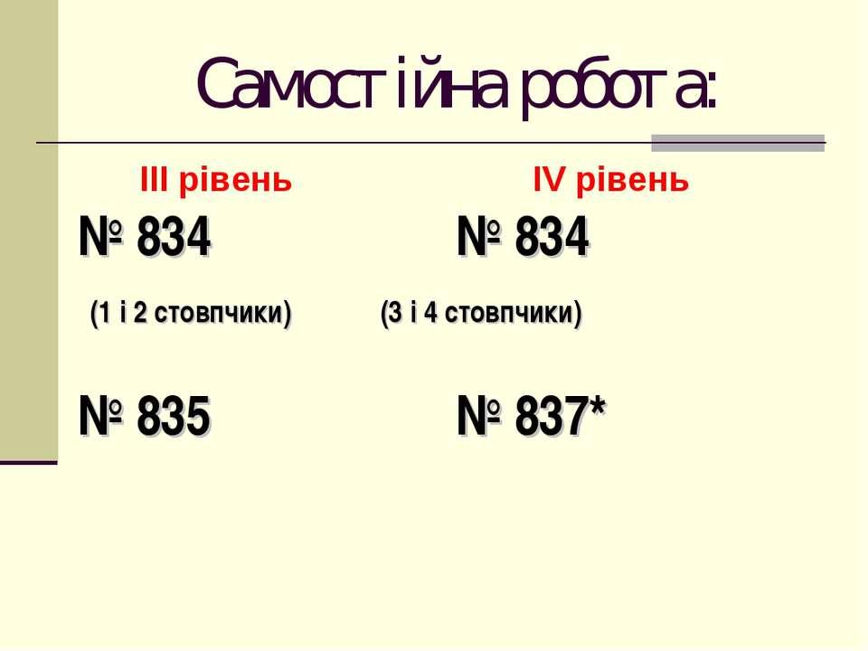 Самостійна робота: ІІІ рівень ІV рівень № 834 № 834 (1 і 2 стовпчики) (3 і 4 ...