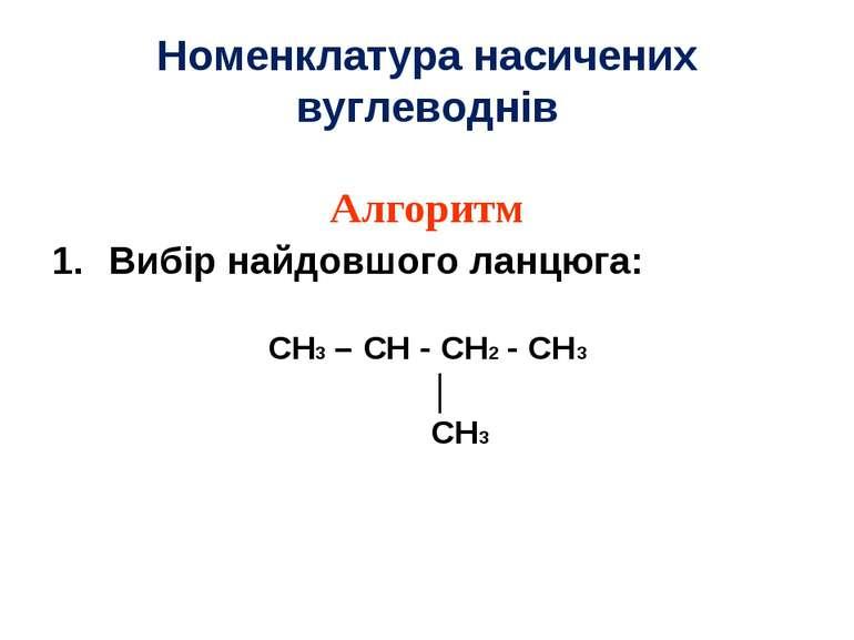 Номенклатура насичених вуглеводнів Алгоритм Вибір найдовшого ланцюга: CH3 – C...