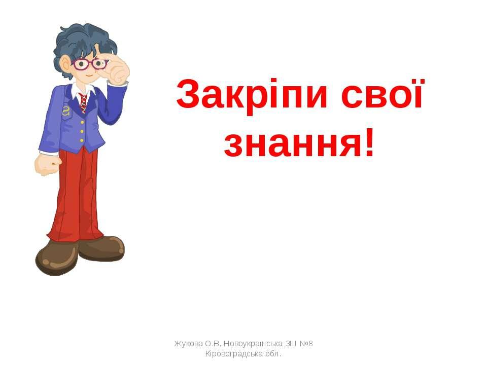 Закріпи свої знання! Жукова О.В. Новоукраїнська ЗШ №8 Кіровоградська обл. Жук...
