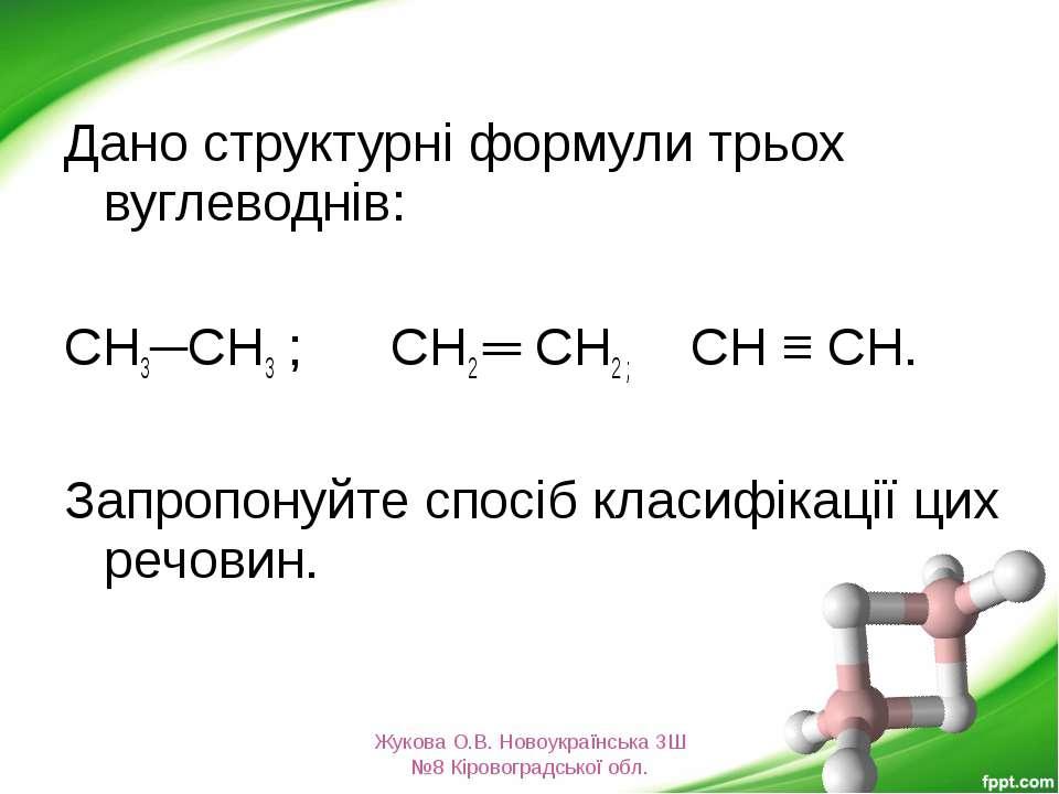 Дано структурні формули трьох вуглеводнів: СН3─СН3 ; СН2 ═ СН2 ; СН ≡ СН. Зап...