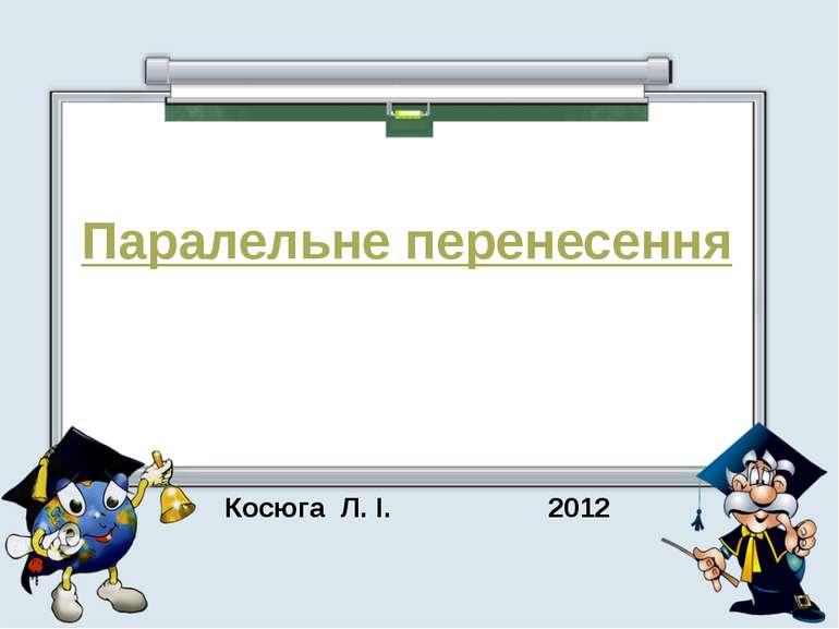 Паралельне перенесення Косюга Л. І. 2012