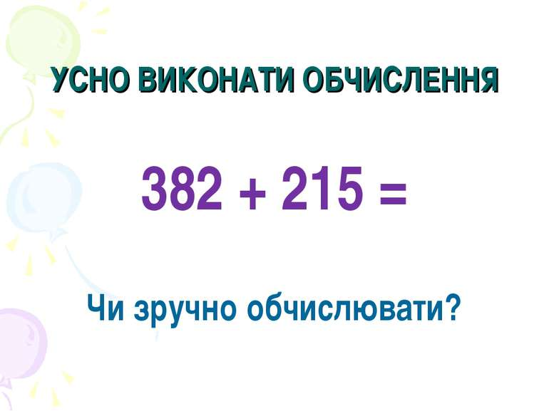 УСНО ВИКОНАТИ ОБЧИСЛЕННЯ 382 + 215 = Чи зручно обчислювати?