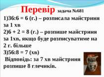 Перевір задача №681 36:6 = 6 (г.) – розписала майстриня за 1 хв 6 + 2 = 8 (г....