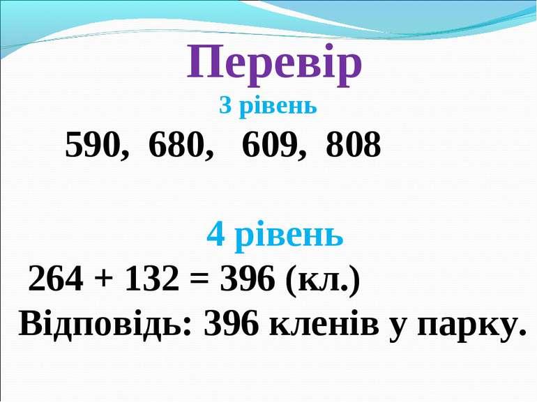 Перевір 3 рівень 590, 680, 609, 808 4 рівень 264 + 132 = 396 (кл.) Відповідь:...