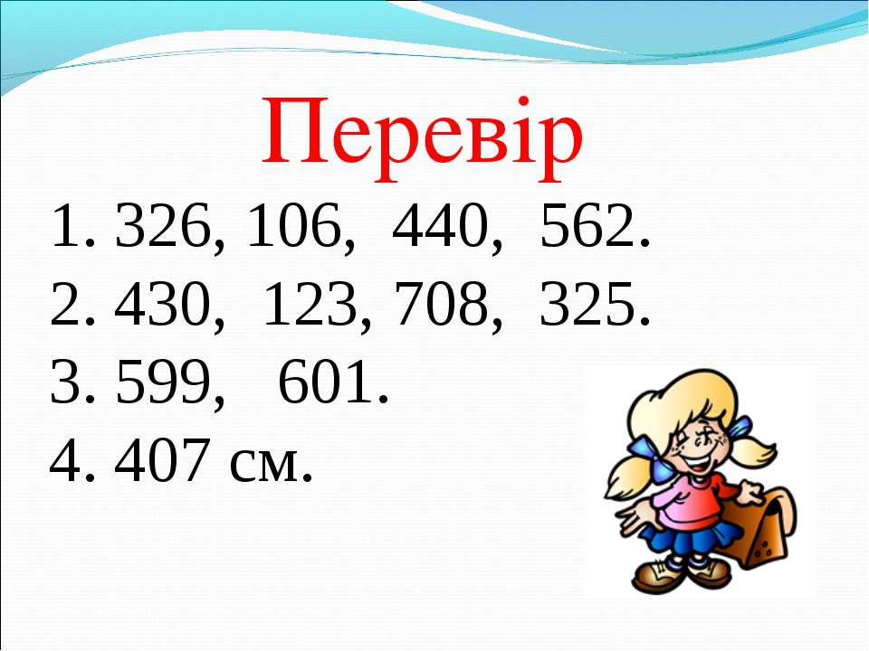 Перевір 1. 326, 106, 440, 562. 2. 430, 123, 708, 325. 3. 599, 601. 4. 407 см.