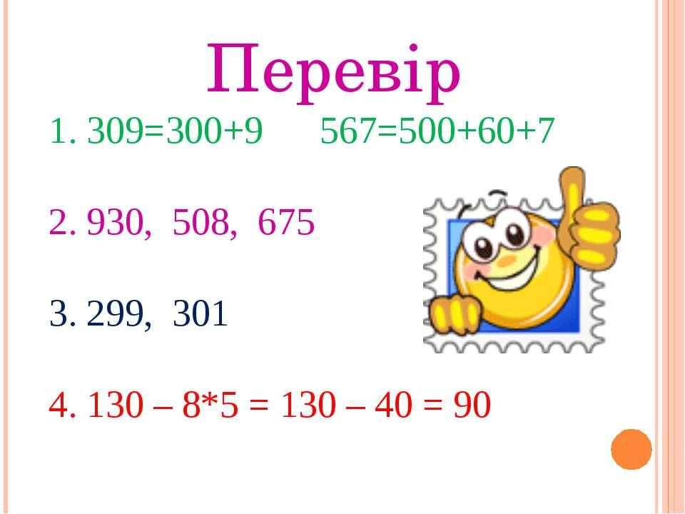 Перевір 1. 309=300+9 567=500+60+7 2. 930, 508, 675 3. 299, 301 4. 130 – 8*5 =...