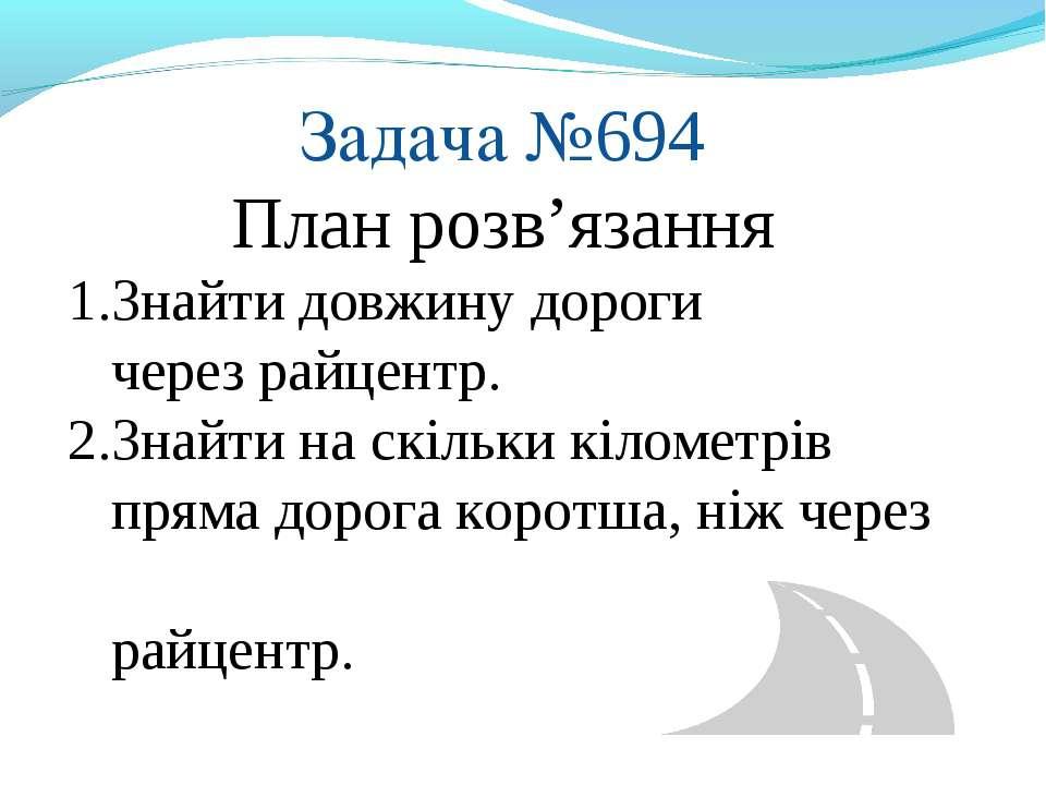 Задача №694 План розв'язання 1.Знайти довжину дороги через райцентр. 2.Знайти...