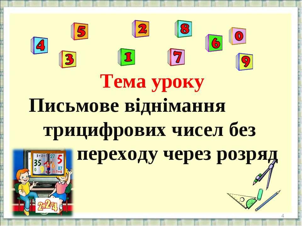 Тема уроку Письмове віднімання трицифрових чисел без переходу через розряд *