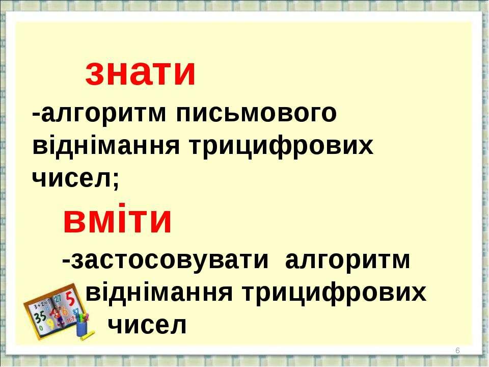 * знати -алгоритм письмового віднімання трицифрових чисел; вміти -застосовува...