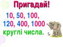 Пригадай! 10, 50, 100, 120, 400, 1000 – круглі числа.
