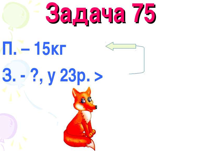 Задача 75 П. – 15кг З. - ?, у 23р. >