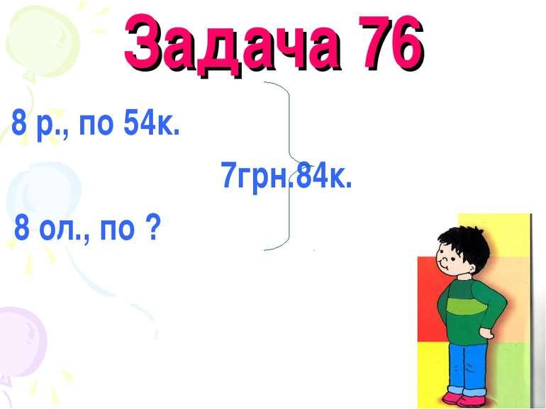 Задача 76 8 р., по 54к. 7грн.84к. 8 ол., по ?