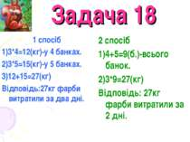 Задача 18 1 спосіб 1)3*4=12(кг)-у 4 банках. 2)3*5=15(кг)-у 5 банках. 3)12+15=...