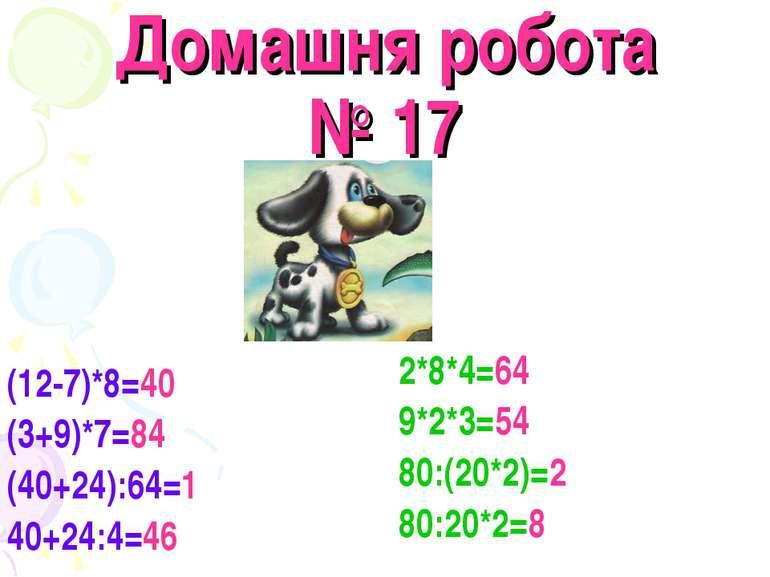 Домашня робота № 17 (12-7)*8=40 (3+9)*7=84 (40+24):64=1 40+24:4=46 2*8*4=64 9...