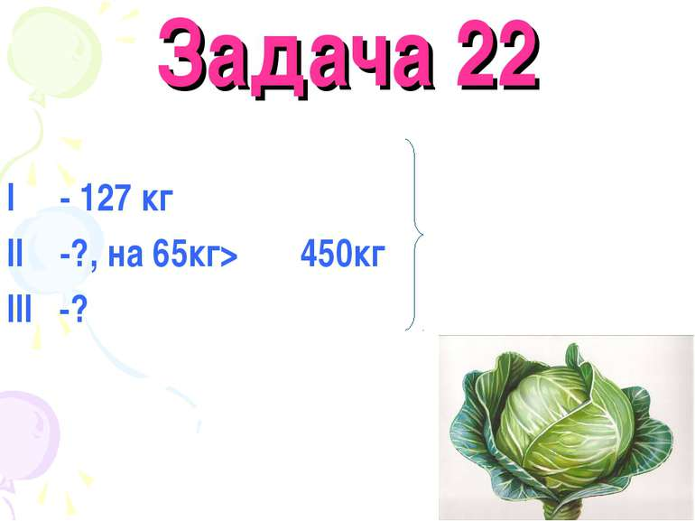 Задача 22 I - 127 кг II -?, на 65кг> 450кг III -?