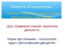 Поняття «Гносеологія» Пізнання –діяльність, результатом якої являється нове з...