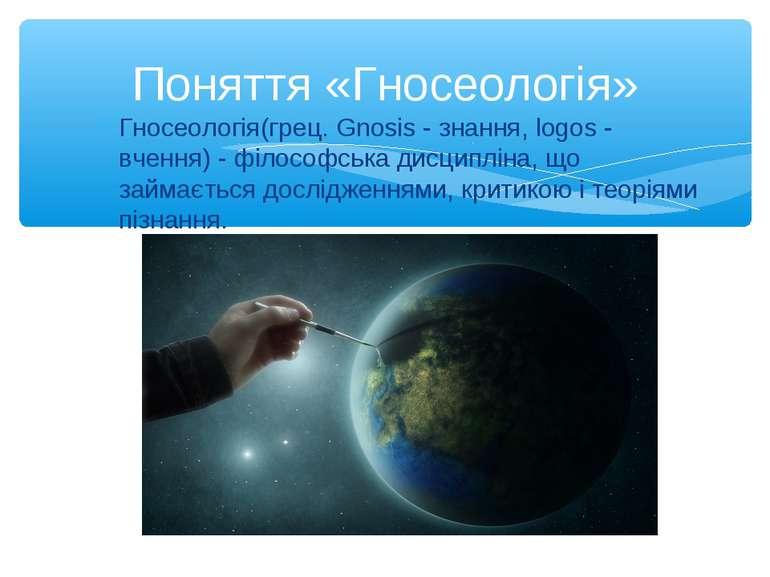 Гносеологія(грец. Gnosis - знання, logos - вчення) - філософська дисципліна, ...