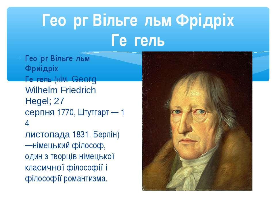 Гео рг Вільге льм Фриідріх Ге гель(нім.Georg Wilhelm Friedrich Hegel;27 се...