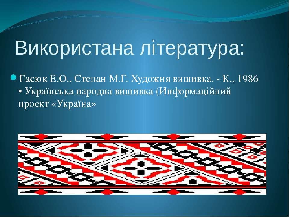 Використана література: Гасюк Е.О., Степан М.Г. Художня вишивка. - К., 1986 ...