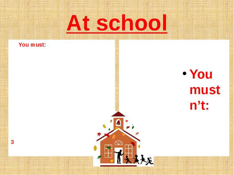 At school You must: 3 You mustn't: