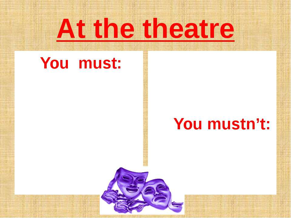At the theatre You must: You mustn't: