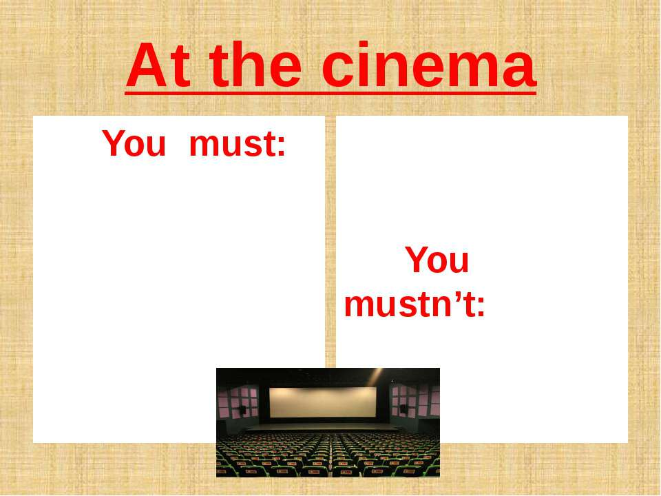 At the cinema You must: You mustn't:
