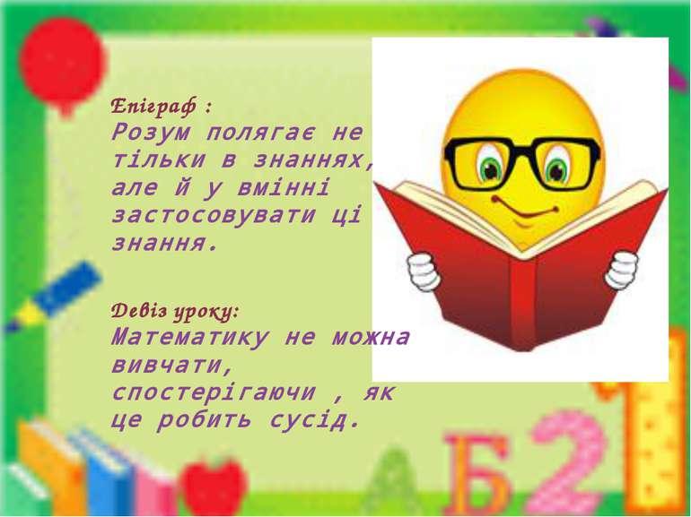 Епіграф : Розум полягає не тільки в знаннях, але й у вмінні застосовувати ці ...