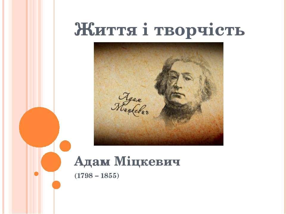 Життя і творчість Адам Міцкевич (1798 – 1855)
