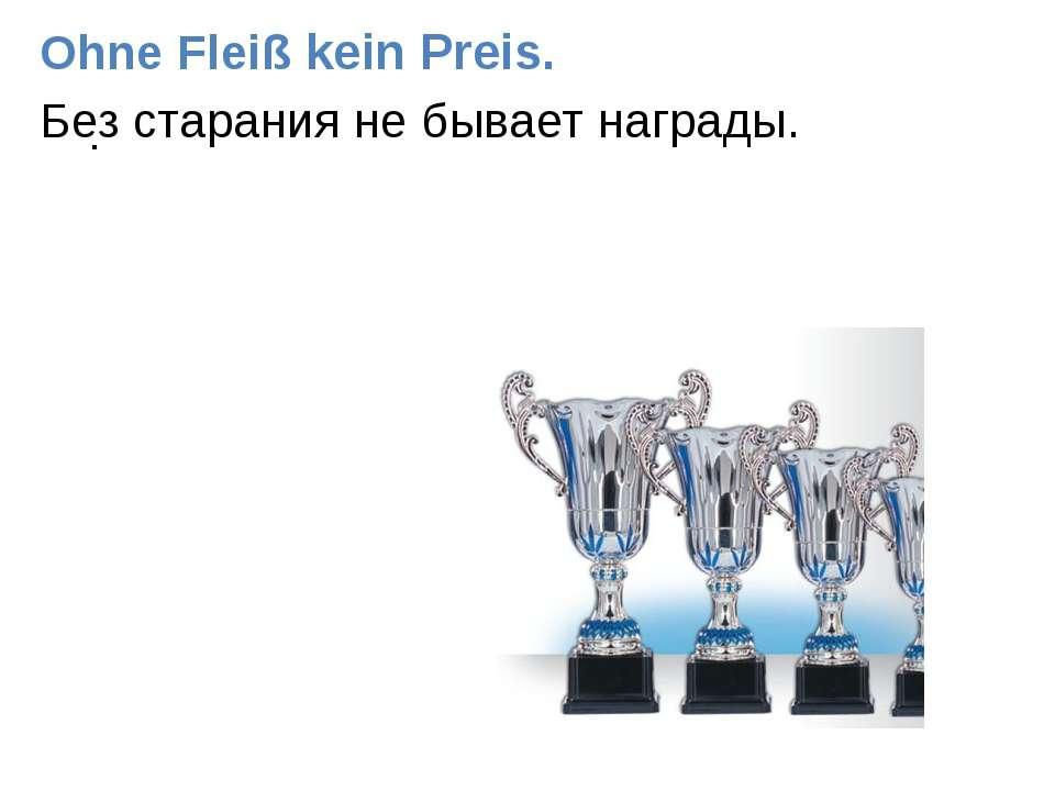 . Ohne Fleiß kein Preis. Без старания не бывает награды.