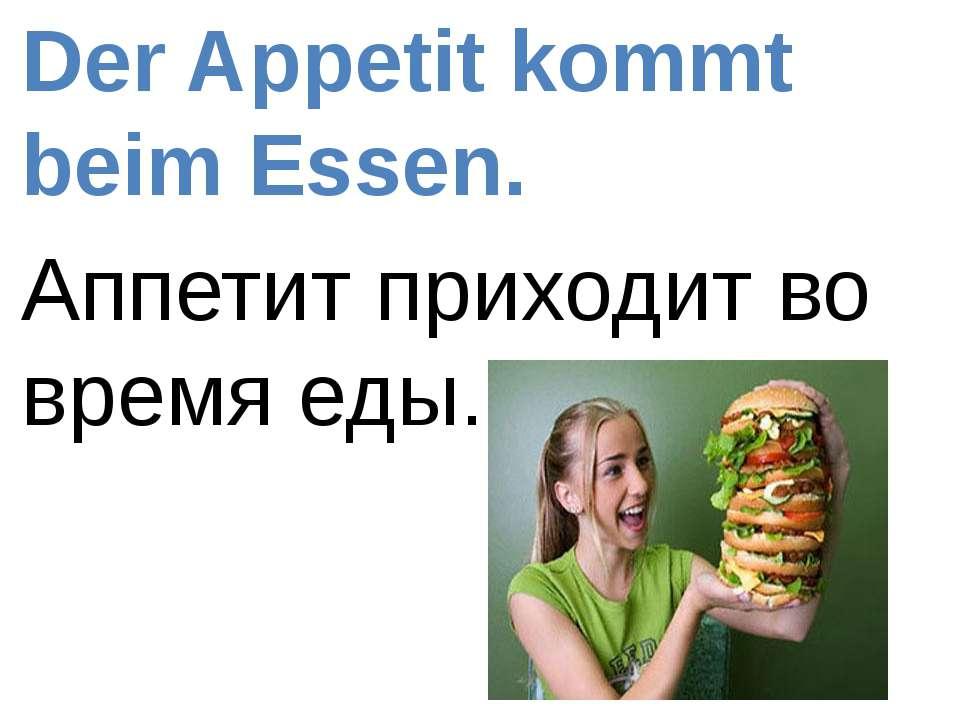 Der Appetit kommt beim Essen. Аппетит приходит во время еды.