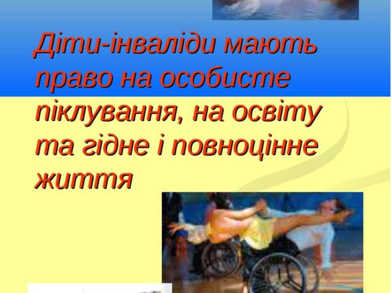 Діти-інваліди мають право на особисте піклування, на освіту та гідне і повноц...