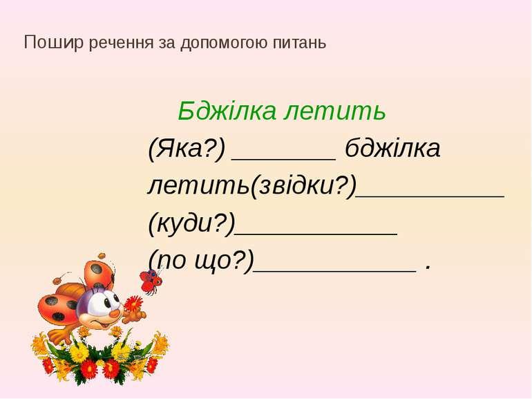 Пошир речення за допомогою питань Бджілка летить (Яка?) _______ бджілка летит...