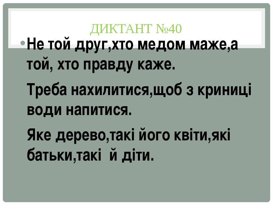ДИКТАНТ №40 Не той друг,хто медом маже,а той, хто правду каже. Треба нахилити...