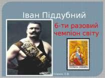 Іван Піддубний 6-ти разовий чемпіон світу Хотіленко О.В.