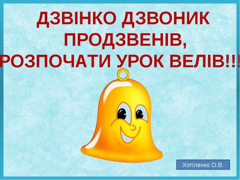 ДЗВІНКО ДЗВОНИК ПРОДЗВЕНІВ, РОЗПОЧАТИ УРОК ВЕЛІВ!!! Хотіленко О.В.