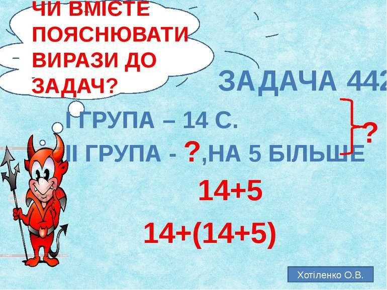 ЧИ ВМІЄТЕ ПОЯСНЮВАТИ ВИРАЗИ ДО ЗАДАЧ? ЗАДАЧА 442 І ГРУПА – 14 С. ІІ ГРУПА - ?...