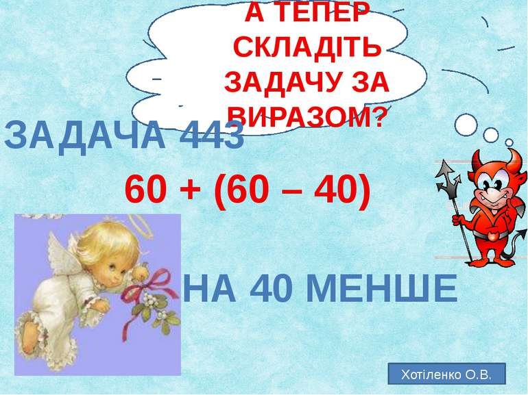 А ТЕПЕР СКЛАДІТЬ ЗАДАЧУ ЗА ВИРАЗОМ? ЗАДАЧА 443 60 + (60 – 40) НА 40 МЕНШЕ Хот...