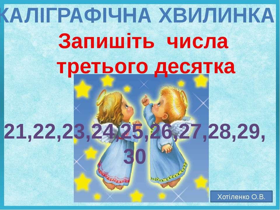 КАЛІГРАФІЧНА ХВИЛИНКА Запишіть числа третього десятка 21,22,23,24,25,26,27,28...