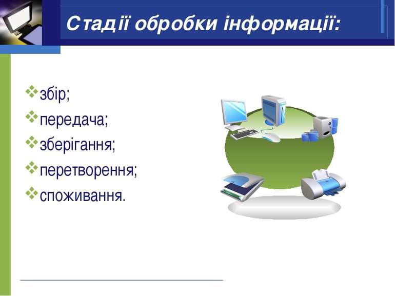 Стадії обробки інформації: збір; передача; зберігання; перетворення; споживання.
