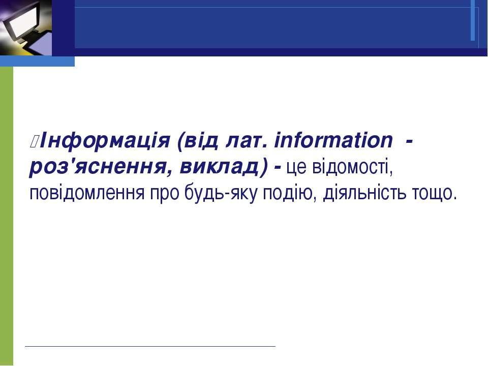 Інформація (від лат. information - роз'яснення, виклад) - це відомості, повід...
