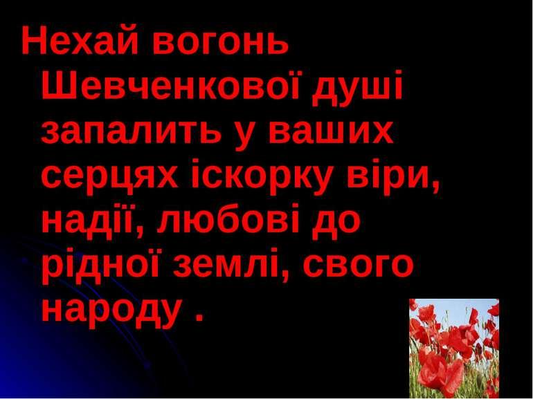 Нехай вогонь Шевченкової душі запалить у ваших серцях іскорку віри, надії, лю...