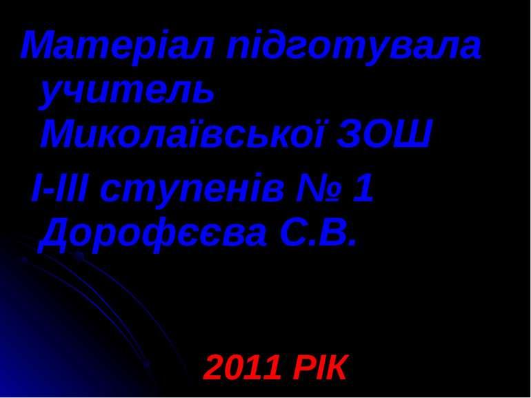 Матеріал підготувала учитель Миколаївської ЗОШ І-ІІІ ступенів № 1 Дорофєєва С...