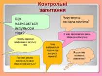 Контрольні запитання Що називається імпульсом тіла? Чому імпульс векторна вел...